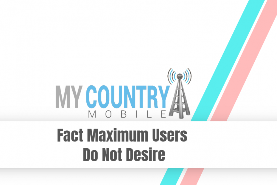 Fact Maximum Users Do Not Desire - My Country Mobile